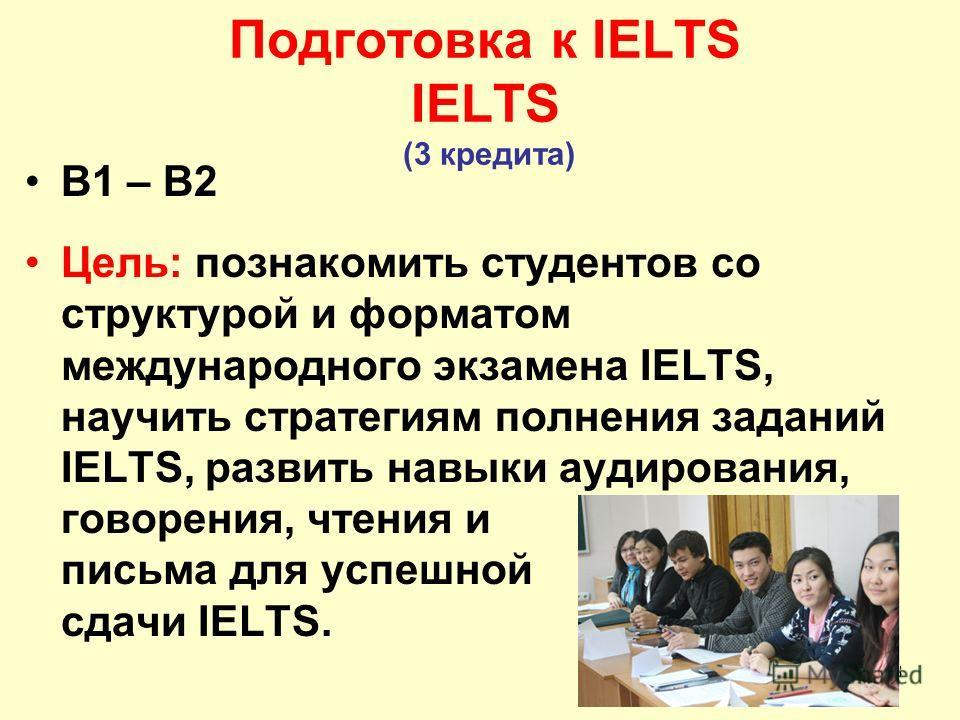 18 Подготовка к IELTS IELTS (3 кредита) B1 – B2 Цель: познакомить студентов со структурой и форматом международного экзамена IELTS, научить стратегиям полнения заданий IELTS, развить навыки аудирования, говорения, чтения и письма для успешной сдачи I