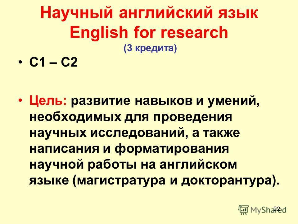 22 Научный английский язык English for research (3 кредита) С1 – С2 Цель: развитие навыков и умений, необходимых для проведения научных исследований, а также написания и форматирования научной работы на английском языке (магистратура и докторантура).