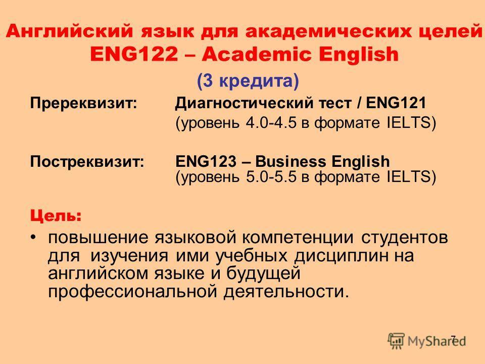 7 Английский язык для академических целей ENG122 – Academic English (3 кредита) Пререквизит:Диагностический тест / ENG121 (уровень 4.0-4.5 в формате IELTS) Постреквизит: ENG123 – Business English (уровень 5.0-5.5 в формате IELTS) Цель: повышение язык