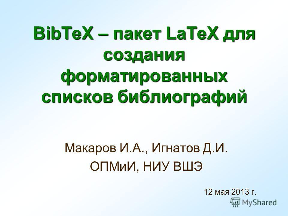 BibTeX – пакет LaTeX для создания форматированных списков библиографий Макаров И.А., Игнатов Д.И. ОПМиИ, НИУ ВШЭ 12 мая 2013 г.