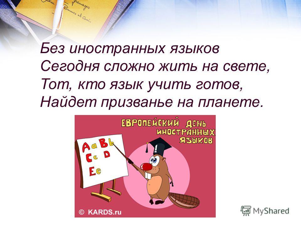 Без иностранных языков Сегодня сложно жить на свете, Тот, кто язык учить готов, Найдет призванье на планете.