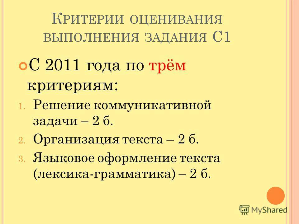 К РИТЕРИИ ОЦЕНИВАНИЯ ВЫПОЛНЕНИЯ ЗАДАНИЯ С1 С 2011 года по трём критериям: 1. Решение коммуникативной задачи – 2 б. 2. Организация текста – 2 б. 3. Языковое оформление текста (лексика-грамматика) – 2 б.