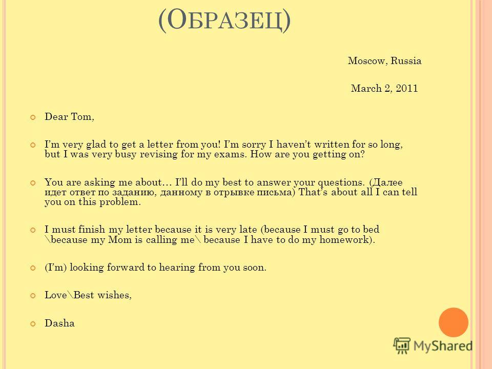 A N I NFORMAL L ETTER (О БРАЗЕЦ ) Moscow, Russia March 2, 2011 Dear Tom, Im very glad to get a letter from you! Im sorry I havent written for so long, but I was very busy revising for my exams. How are you getting on? You are asking me about… Ill do