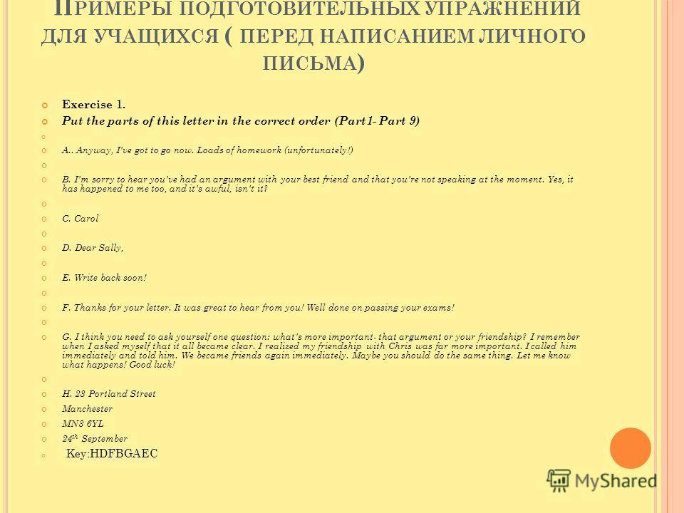 П РИМЕРЫ ПОДГОТОВИТЕЛЬНЫХ УПРАЖНЕНИЙ ДЛЯ УЧАЩИХСЯ ( ПЕРЕД НАПИСАНИЕМ ЛИЧНОГО ПИСЬМА ) Exercise 1. Put the parts of this letter in the correct order (Part1- Part 9) A.. Anyway, I've got to go now. Loads of homework (unfortunately!) B. I'm sorry to hea