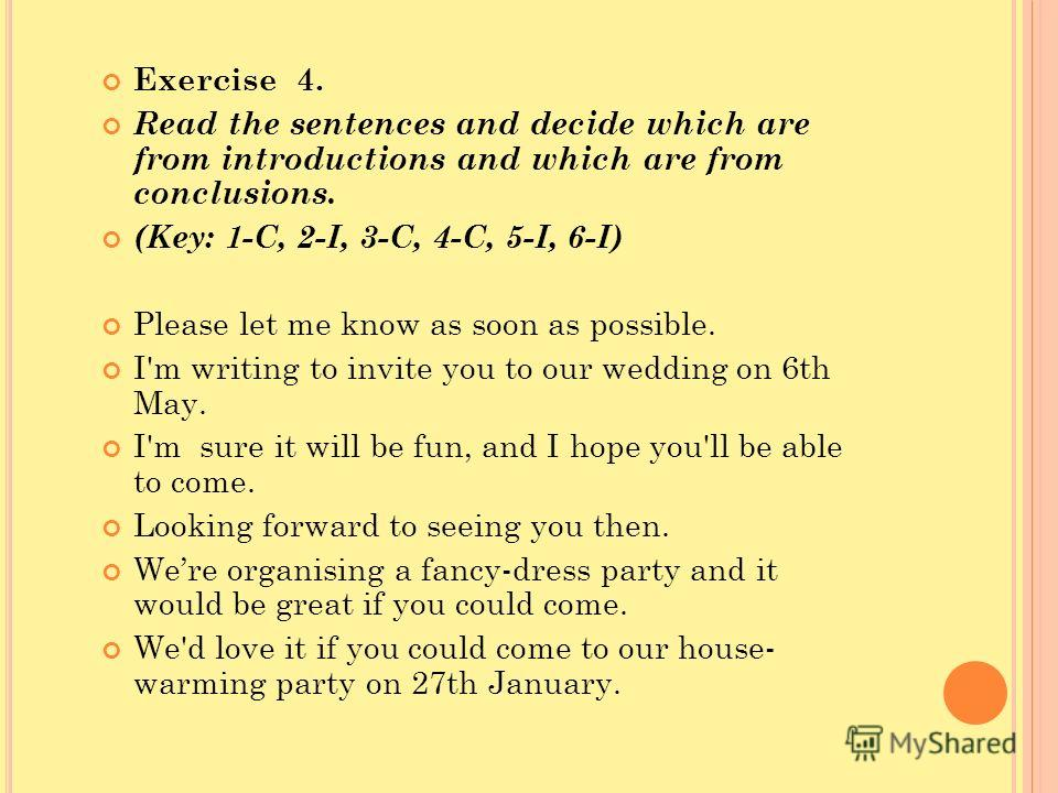 Exercise 4. Read the sentences and decide which are from introductions and which are from conclusions. (Key: 1-C, 2-I, 3-C, 4-C, 5-I, 6-I) Please let me know as soon as possible. I'm writing to invite you to our wedding on 6th May. I'm sure it will b
