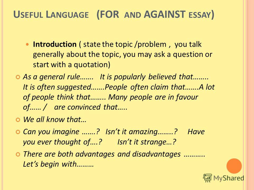 U SEFUL L ANGUAGE (FOR AND AGAINST ESSAY ) Introduction ( state the topic /problem, you talk generally about the topic, you may ask a question or start with a quotation) As a general rule……. It is popularly believed that…….. It is often suggested…….P