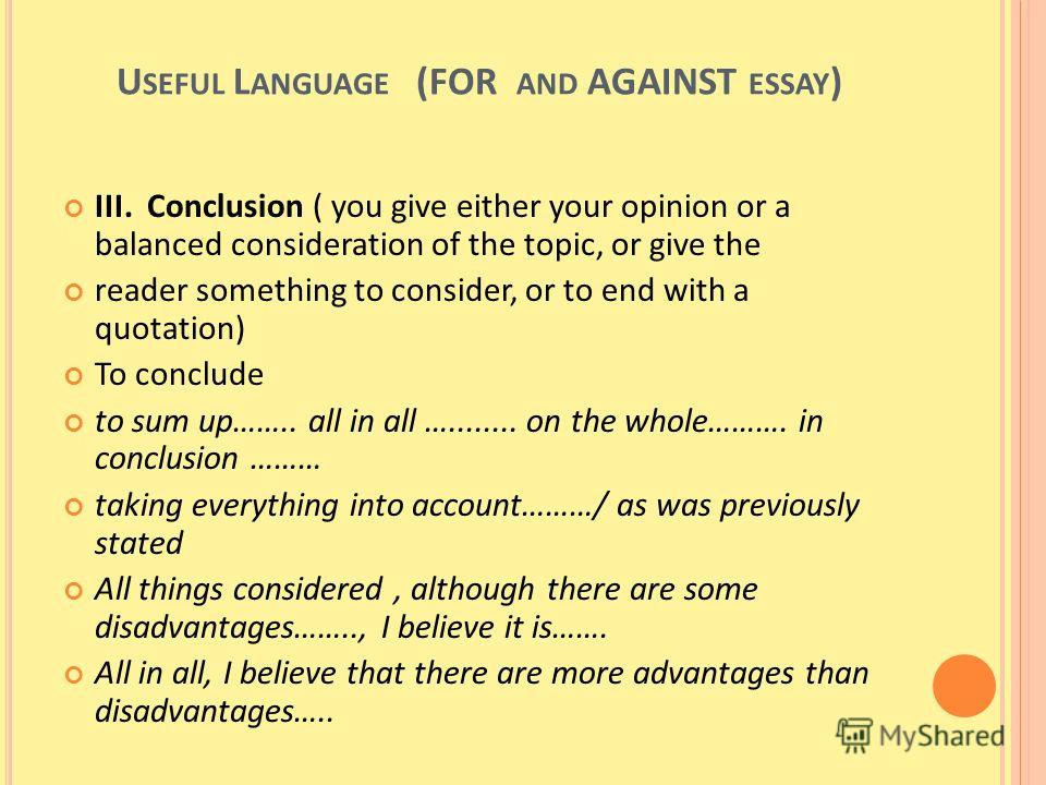 U SEFUL L ANGUAGE (FOR AND AGAINST ESSAY ) III. Conclusion ( you give either your opinion or a balanced consideration of the topic, or give the reader something to consider, or to end with a quotation) To conclude to sum up…….. all in all …........ o