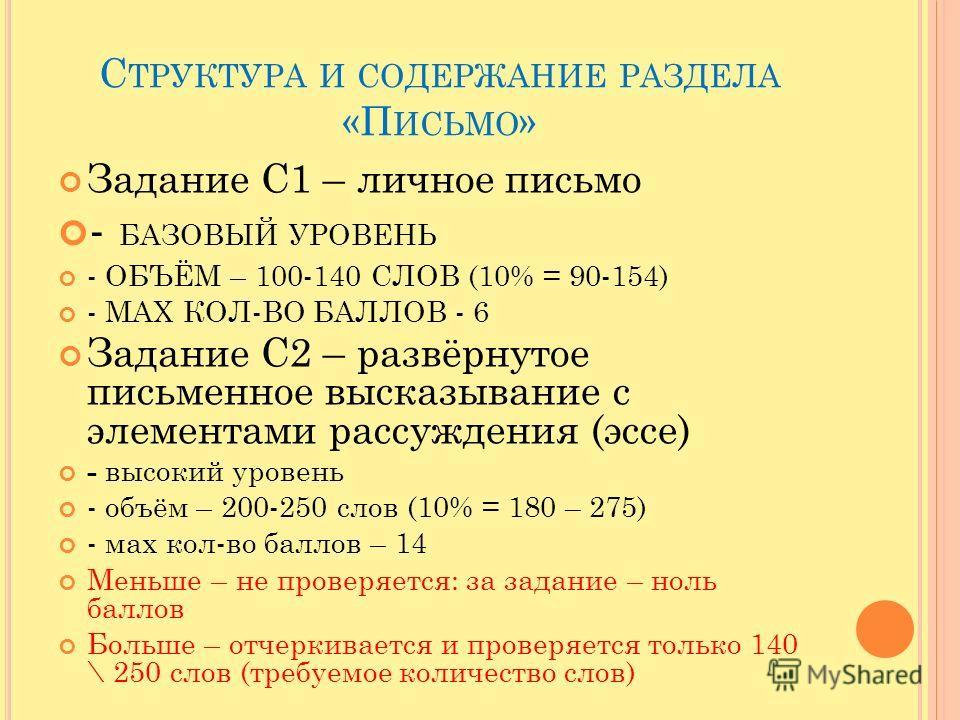 С ТРУКТУРА И СОДЕРЖАНИЕ РАЗДЕЛА «П ИСЬМО » Задание С1 – личное письмо - БАЗОВЫЙ УРОВЕНЬ - ОБЪЁМ – 100-140 СЛОВ (10% = 90-154) - МАХ КОЛ-ВО БАЛЛОВ - 6 Задание С2 – развёрнутое письменное высказывание с элементами рассуждения (эссе) - высокий уровень -