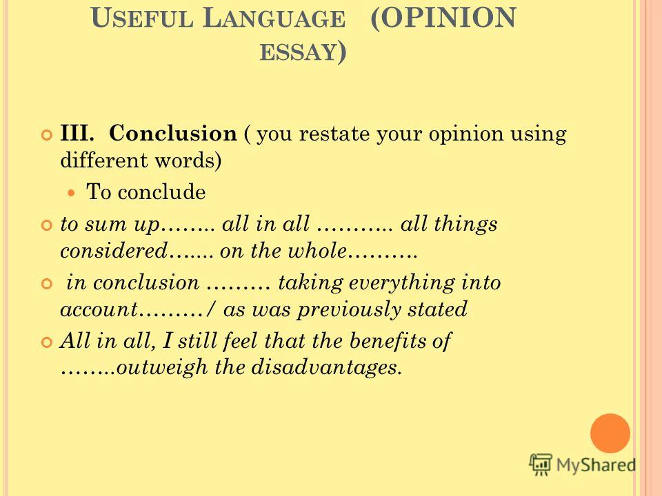 U SEFUL L ANGUAGE (OPINION ESSAY ) III. Conclusion ( you restate your opinion using different words) To conclude to sum up…….. all in all ……….. all things considered….... on the whole………. in conclusion ……… taking everything into account………/ as was pr
