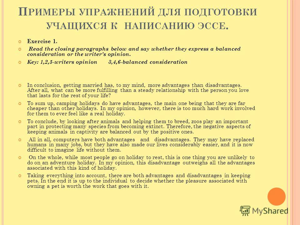 П РИМЕРЫ УПРАЖНЕНИЙ ДЛЯ ПОДГОТОВКИ УЧАЩИХСЯ К НАПИСАНИЮ ЭССЕ. Exercise 1. Read the closing paragraphs below and say whether they express a balanced consideration or the writer's opinion. Key: 1,2,5-writers opinion 3,4,6-balanced consideration In conc