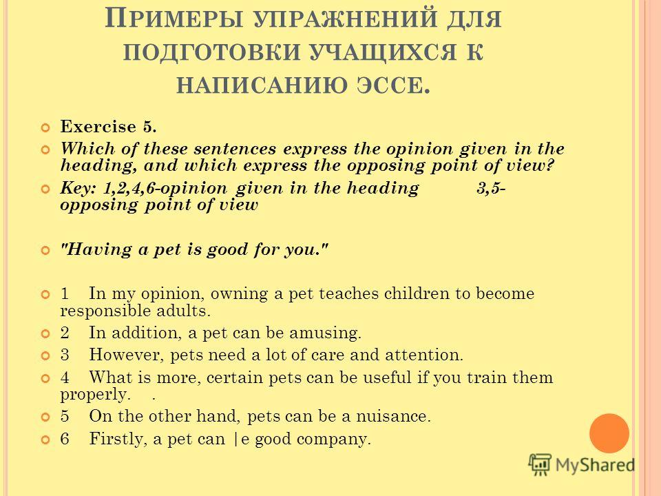 П РИМЕРЫ УПРАЖНЕНИЙ ДЛЯ ПОДГОТОВКИ УЧАЩИХСЯ К НАПИСАНИЮ ЭССЕ. Exercise 5. Which of these sentences express the opinion given in the heading, and which express the opposing point of view? Key: 1,2,4,6-opinion given in the heading 3,5- opposing point o