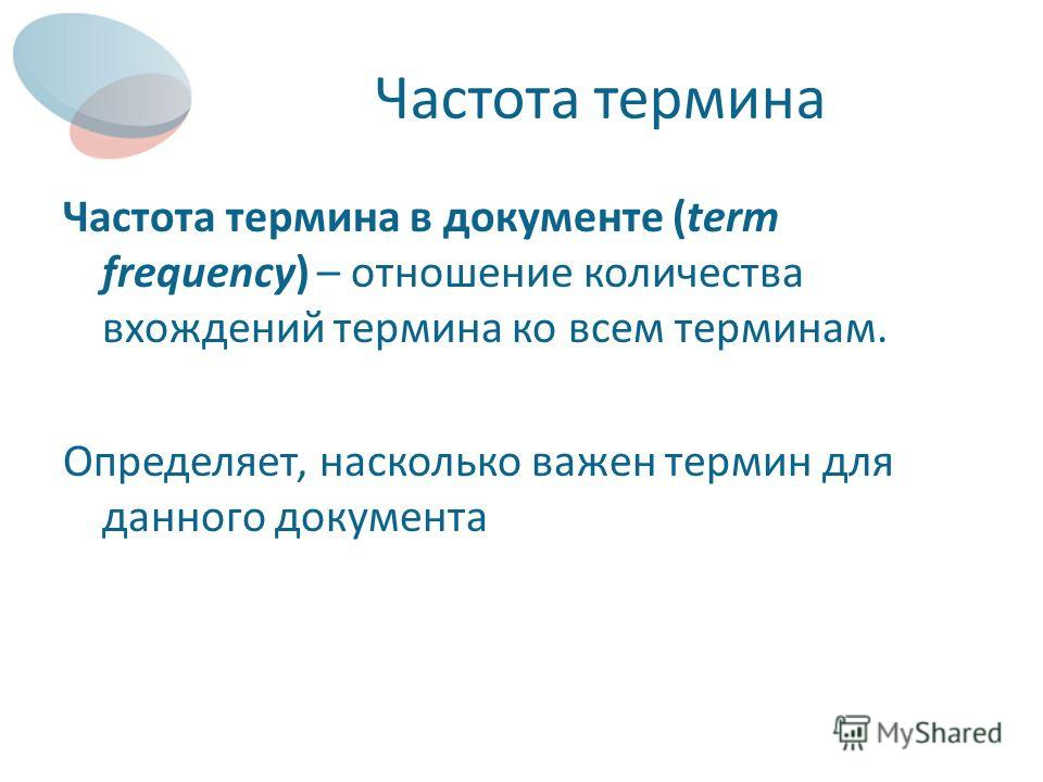 Частота термина Частота термина в документе (term frequency) – отношение количества вхождений термина ко всем терминам. Определяет, насколько важен термин для данного документа