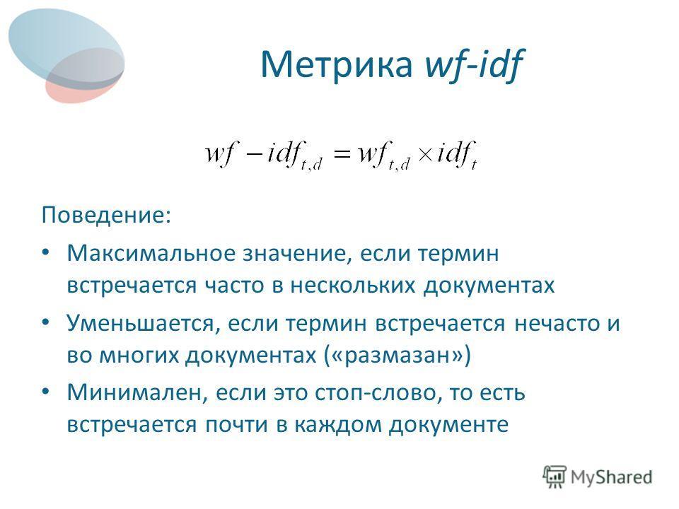 Метрика wf-idf Поведение: Максимальное значение, если термин встречается часто в нескольких документах Уменьшается, если термин встречается нечасто и во многих документах («размазан») Минимален, если это стоп-слово, то есть встречается почти в каждом