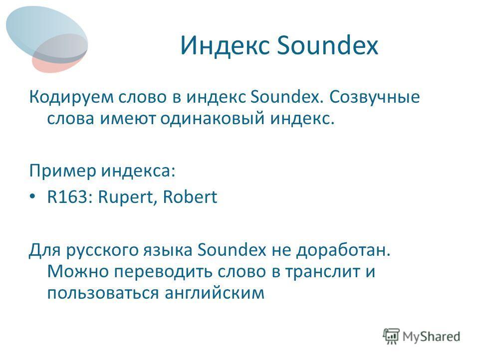 Индекс Soundex Кодируем слово в индекс Soundex. Созвучные слова имеют одинаковый индекс. Пример индекса: R163: Rupert, Robert Для русского языка Soundex не доработан. Можно переводить слово в транслит и пользоваться английским