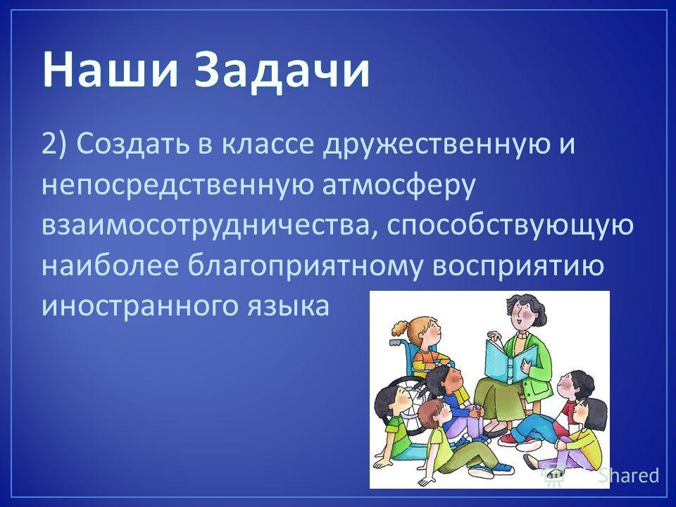 2) Создать в классе дружественную и непосредственную атмосферу взаимосотрудничества, способствующую наиболее благоприятному восприятию иностранного языка