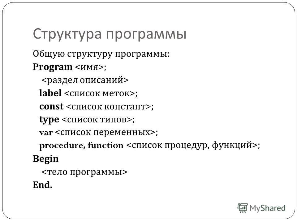 Структура программы Общую структуру программы : Program ; label ; const ; type ; var ; procedure, function ; Begin End.