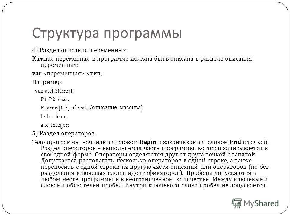 Структура программы 4) Раздел описания переменных. Каждая переменная в программе должна быть описана в разделе описания переменных : var :< тип ; Например : var a,cl,SK:real; P1,P2: char; P: array[1.5] of real; { описание массива } b: boolean; a,x: i