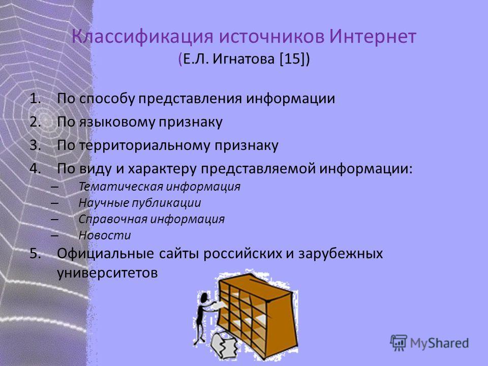 Классификация источников Интернет (Е.Л. Игнатова [15]) 1.По способу представления информации 2.По языковому признаку 3.По территориальному признаку 4.По виду и характеру представляемой информации: – Тематическая информация – Научные публикации – Спра