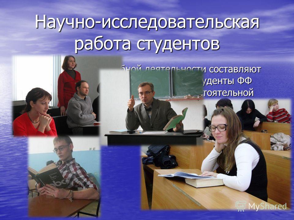Научно-исследовательская работа студентов Основную часть учебной деятельности составляют лекции и практические занятия, но студенты ФФ имеют возможность заниматься самостоятельной исследовательской работой под четким руководством профессоров и доцент