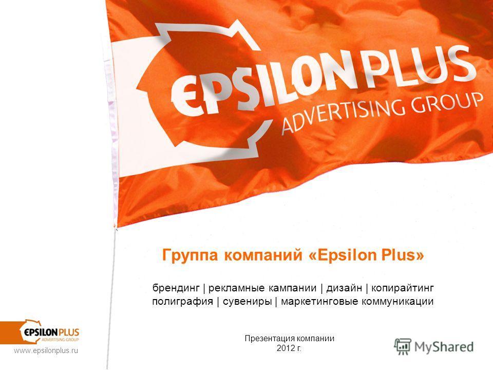 www.epsilonplus.ru Группа компаний «Epsilon Plus» брендинг | рекламные кампании | дизайн | копирайтинг полиграфия | сувениры | маркетинговые коммуникации Презентация компании 2012 г.