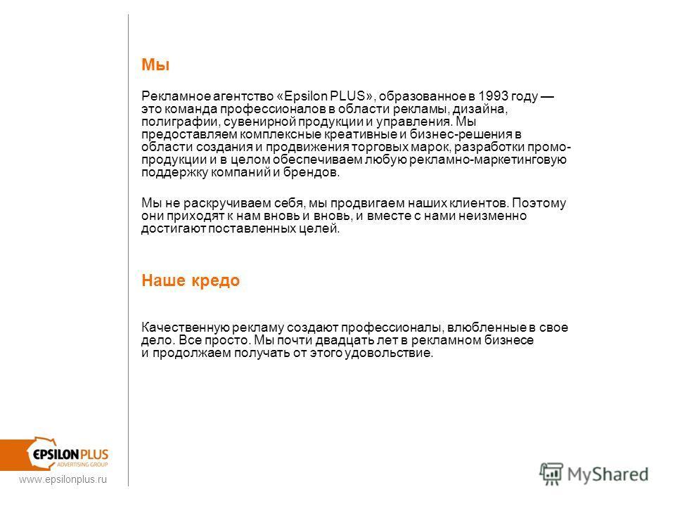 www.epsilonplus.ru Мы Рекламное агентство «Epsilon PLUS», образованное в 1993 году это команда профессионалов в области рекламы, дизайна, полиграфии, сувенирной продукции и управления. Мы предоставляем комплексные креативные и бизнес-решения в област