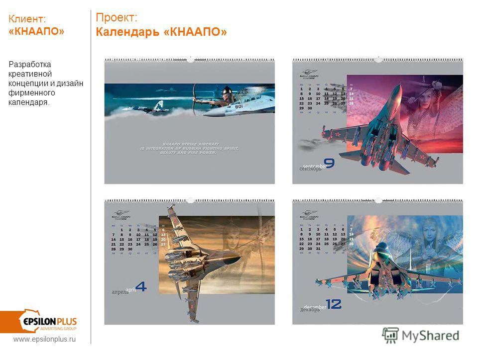 www.epsilonplus.ru Проект: Календарь «КНААПО» Разработка креативной концепции и дизайн фирменного календаря. Клиент: «КНААПО» www.epsilonplus.ru