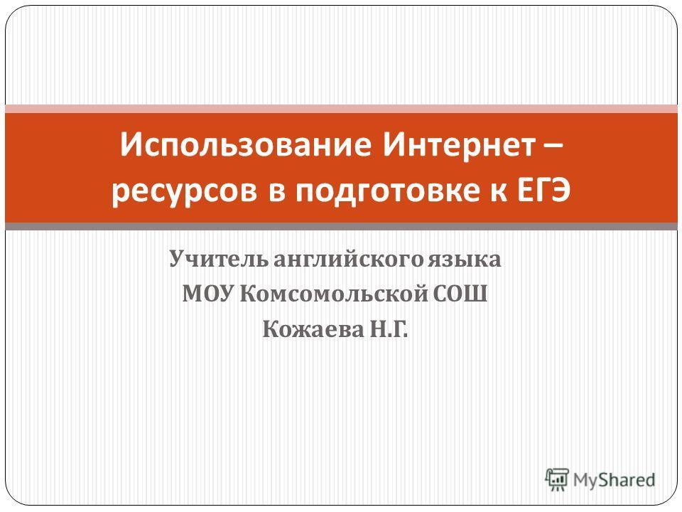 Учитель английского языка МОУ Комсомольской СОШ Кожаева Н. Г. Использование Интернет – ресурсов в подготовке к ЕГЭ