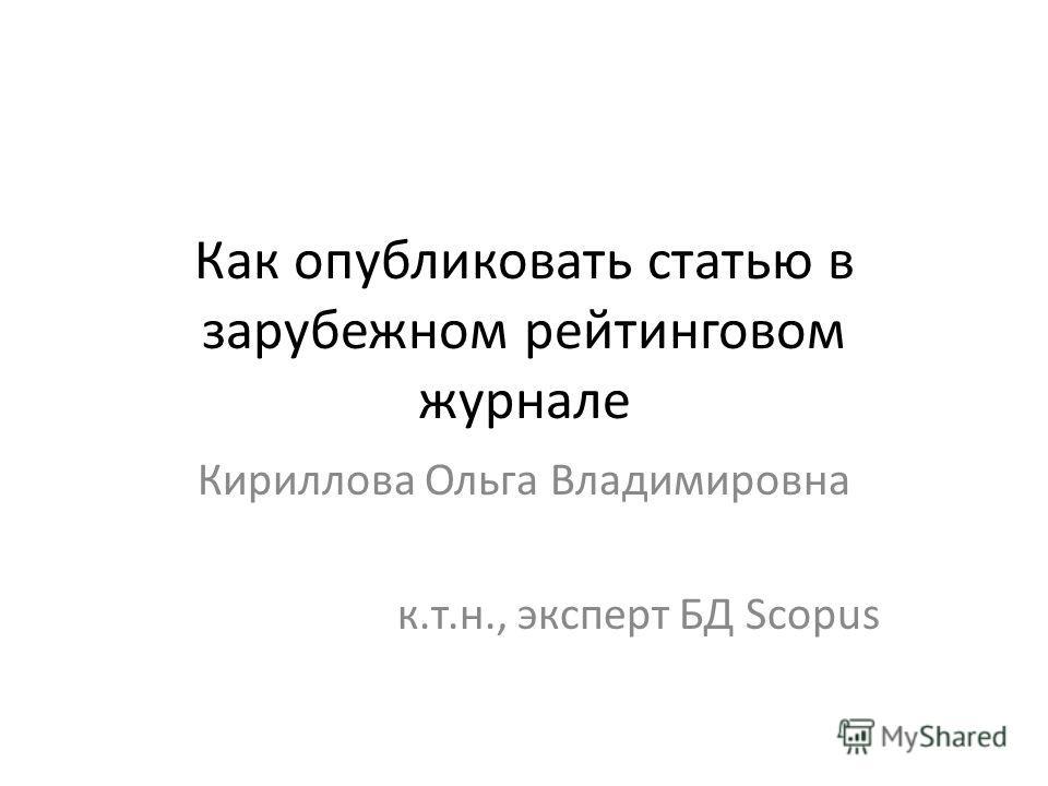 Как опубликовать статью в зарубежном рейтинговом журнале Кириллова Ольга Владимировна к.т.н., эксперт БД Scopus