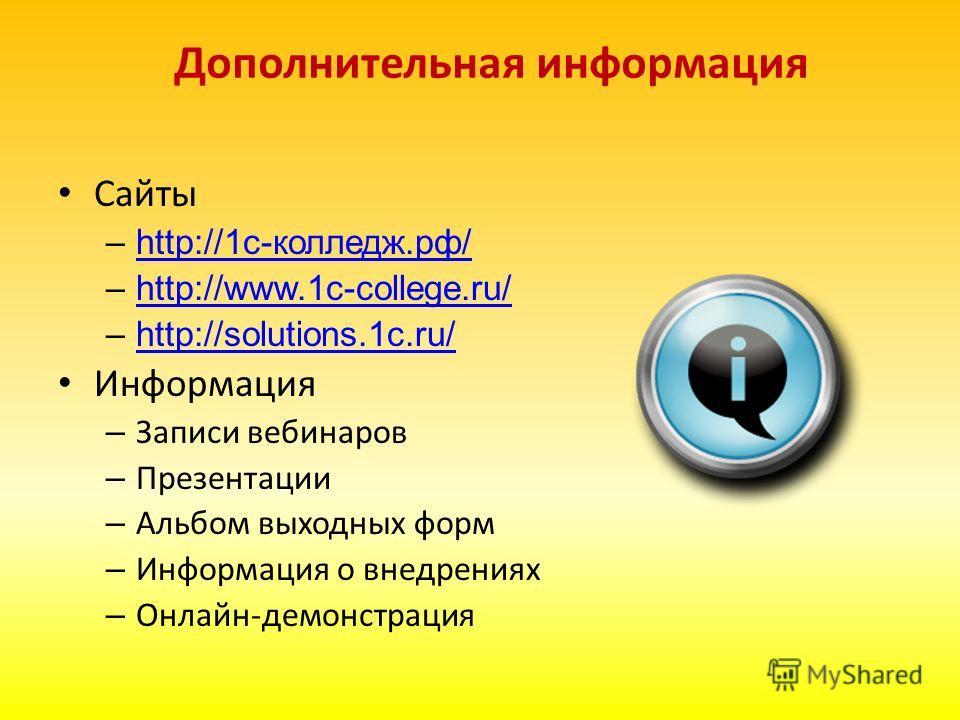 Дополнительная информация Сайты –http://1с-колледж.рф/http://1с-колледж.рф/ –http://www.1c-college.ru/http://www.1c-college.ru/ –http://solutions.1c.ru/http://solutions.1c.ru/ Информация – Записи вебинаров – Презентации – Альбом выходных форм – Инфор