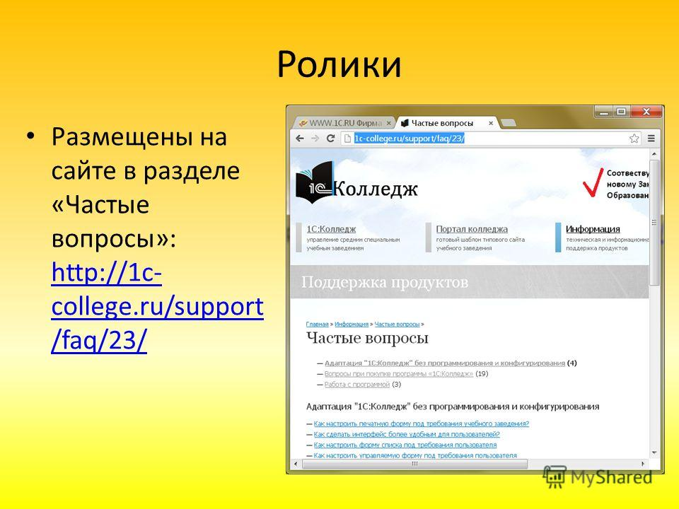 Ролики Размещены на сайте в разделе «Частые вопросы»: http://1c- college.ru/support /faq/23/ http://1c- college.ru/support /faq/23/