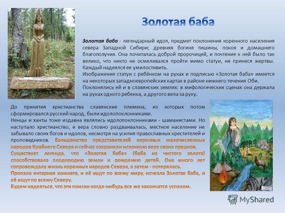 Золотая баба - легендарный идол, предмет поклонения коренного населения севера Западной Сибири; древняя богиня тишины, покоя и домашнего благополучия. Она почиталась доброй пророчицей, и почтение к ней было так велико, что никто не осмеливался пройти