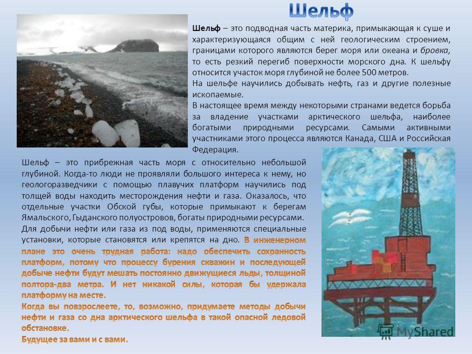 Шельф – это подводная часть материка, примыкающая к суше и характеризующаяся общим с ней геологическим строением, границами которого являются берег моря или океана и бровка, то есть резкий перегиб поверхности морского дна. К шельфу относится участок