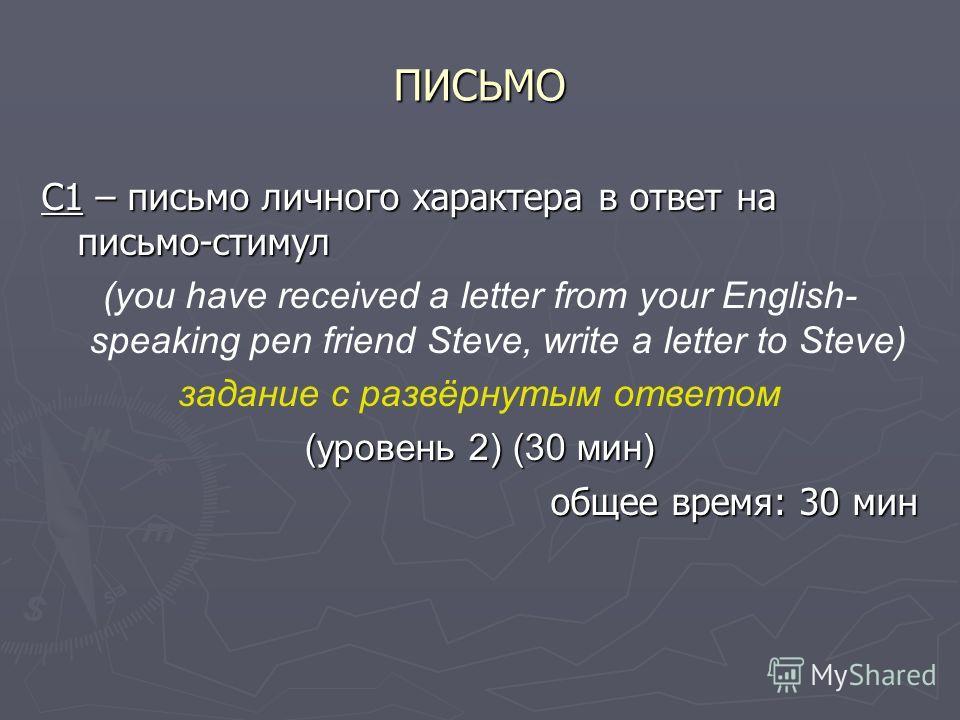 ПИСЬМО C1 – письмо личного характера в ответ на письмо-стимул (you have received a letter from your English- speaking pen friend Steve, write a letter to Steve) задание с развёрнутым ответом (уровень 2) (30 мин) общее время: 30 мин
