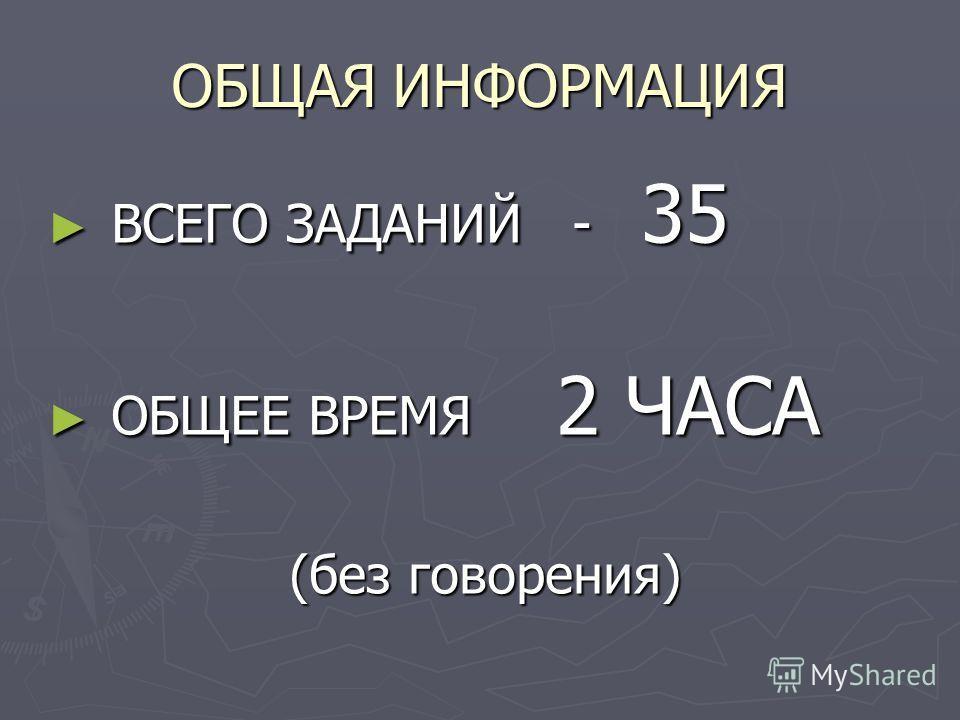 ОБЩАЯ ИНФОРМАЦИЯ ВСЕГО ЗАДАНИЙ - 35 ВСЕГО ЗАДАНИЙ - 35 ОБЩЕЕ ВРЕМЯ 2 ЧАСА ОБЩЕЕ ВРЕМЯ 2 ЧАСА (без говорения)