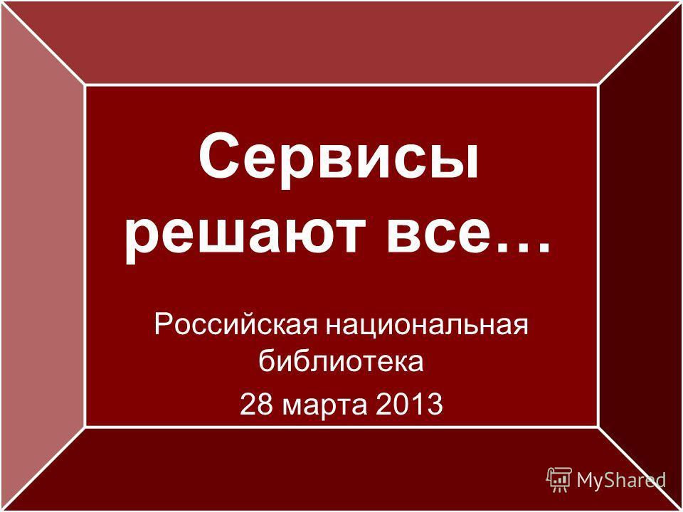 Сервисы решают все… Российская национальная библиотека 28 марта 2013