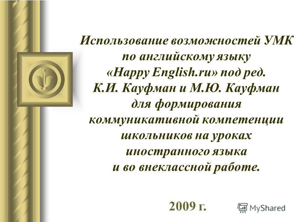 Использование возможностей УМК по английскому языку «Happy English.ru» под ред. К.И. Кауфман и М.Ю. Кауфман для формирования коммуникативной компетенции школьников на уроках иностранного языка и во внеклассной работе. 2009 г.