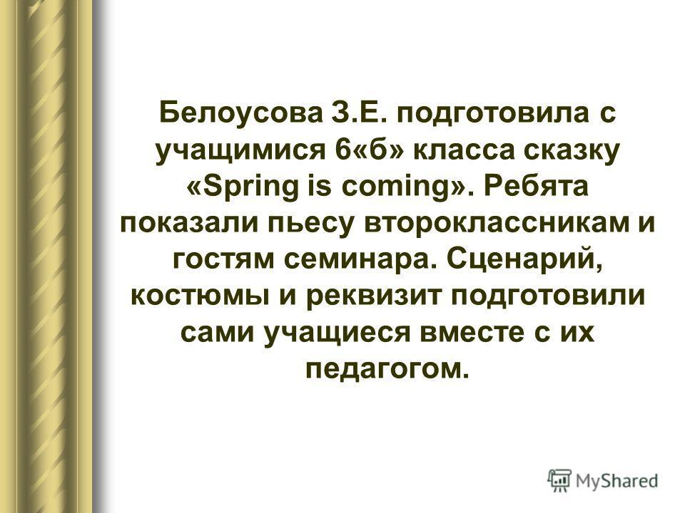 Белоусова З.Е. подготовила с учащимися 6«б» класса сказку «Spring is coming». Ребята показали пьесу второклассникам и гостям семинара. Сценарий, костюмы и реквизит подготовили сами учащиеся вместе с их педагогом.