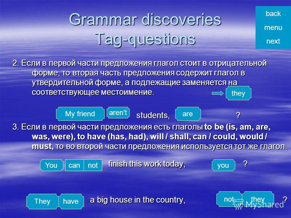 Grammar discoveries Tag-questions В английском языке существуют специальные окончания вопросов, которые очень важны для поддержания беседы. Они как бы помогают перебросить «мостик» к собеседнику, чтобы тот смог продолжить беседу. В английском языке с