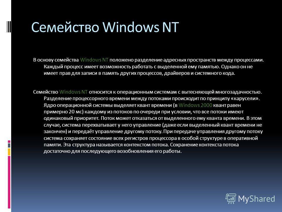 Семейство Windows NT В основу семейства Windows NT положено разделение адресных пространств между процессами. Каждый процесс имеет возможность работать с выделенной ему памятью. Однако он не имеет прав для записи в память других процессов, драйверов
