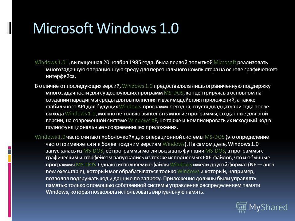 Microsoft Windows 1.0 Windows 1.01, выпущенная 20 ноября 1985 года, была первой попыткой Microsoft реализовать многозадачную операционную среду для персонального компьютера на основе графического интерфейса. В отличие от последующих версий, Windows 1