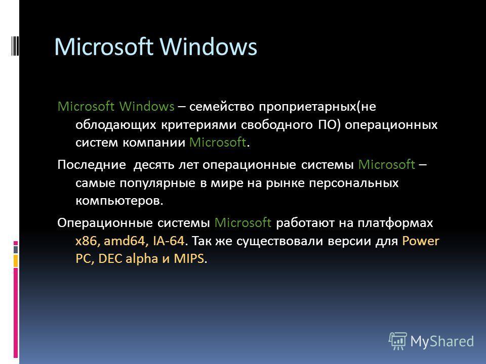 Microsoft Windows Microsoft Windows – семейство проприетарных(не облодающих критериями свободного ПО) операционных систем компании Microsoft. Последние десять лет операционные системы Microsoft – самые популярные в мире на рынке персональных компьюте