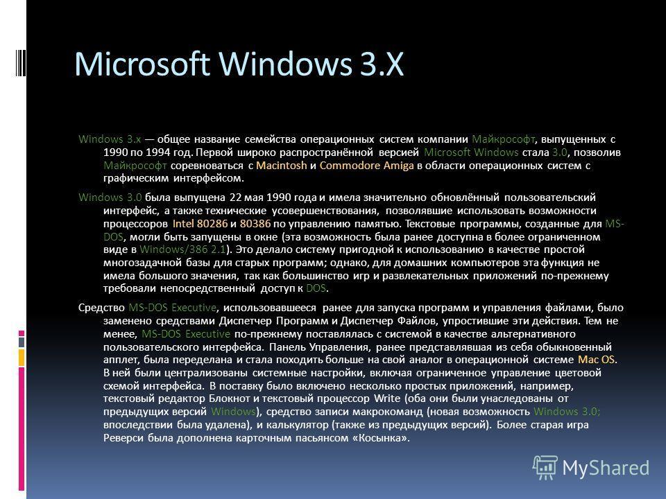 Microsoft Windows 3.X Windows 3.x общее название семейства операционных систем компании Майкрософт, выпущенных с 1990 по 1994 год. Первой широко распространённой версией Microsoft Windows стала 3.0, позволив Майкрософт соревноваться с Macintosh и Com