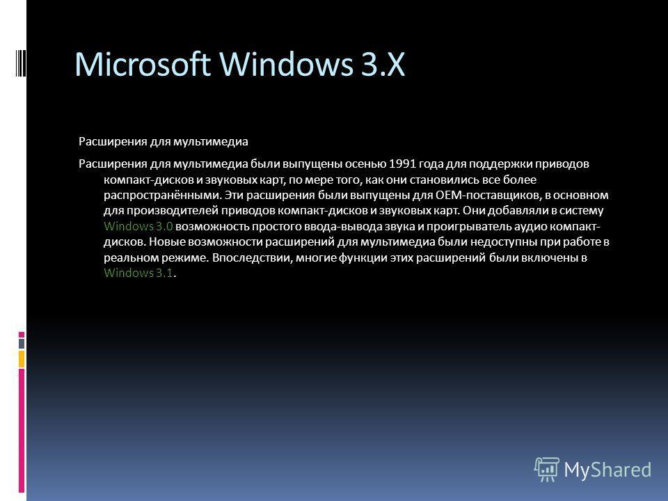 Microsoft Windows 3.X Расширения для мультимедиа Расширения для мультимедиа были выпущены осенью 1991 года для поддержки приводов компакт-дисков и звуковых карт, по мере того, как они становились все более распространёнными. Эти расширения были выпущ