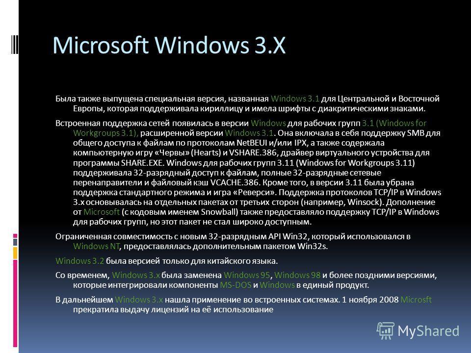 Microsoft Windows 3.X Была также выпущена специальная версия, названная Windows 3.1 для Центральной и Восточной Европы, которая поддерживала кириллицу и имела шрифты с диакритическими знаками. Встроенная поддержка сетей появилась в версии Windows для