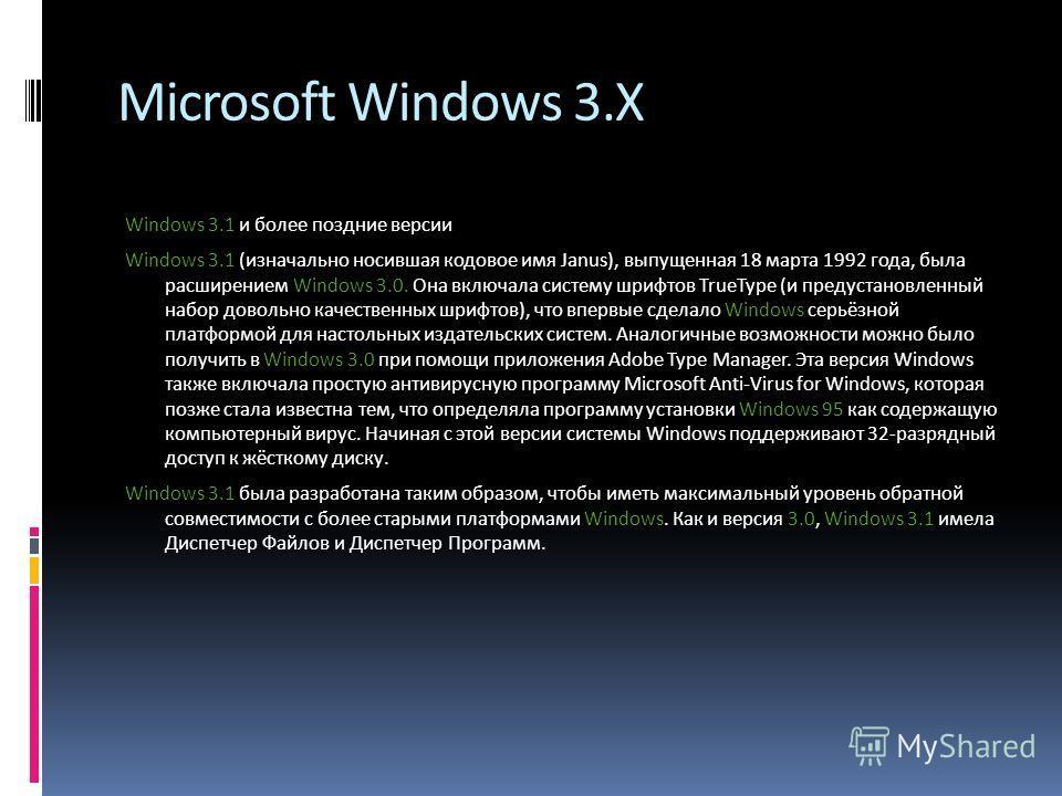 Microsoft Windows 3.X Windows 3.1 и более поздние версии Windows 3.1 (изначально носившая кодовое имя Janus), выпущенная 18 марта 1992 года, была расширением Windows 3.0. Она включала систему шрифтов TrueType (и предустановленный набор довольно качес