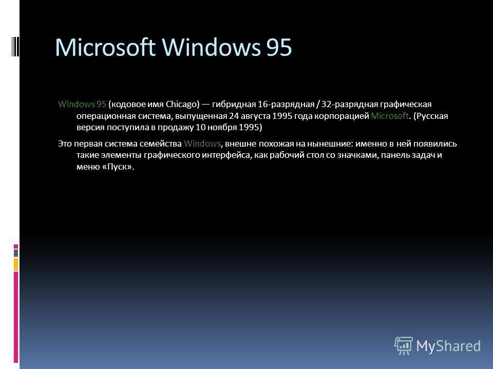 Microsoft Windows 95 Windows 95 (кодовое имя Chicago) гибридная 16-разрядная / 32-разрядная графическая операционная система, выпущенная 24 августа 1995 года корпорацией Microsoft. (Русская версия поступила в продажу 10 ноября 1995) Это первая систем