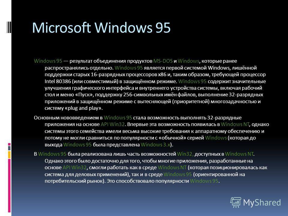 Microsoft Windows 95 Windows 95 результат объединения продуктов MS-DOS и Windows, которые ранее распространялись отдельно. Windows 95 является первой системой Windows, лишённой поддержки старых 16-разрядных процессоров x86 и, таким образом, требующей