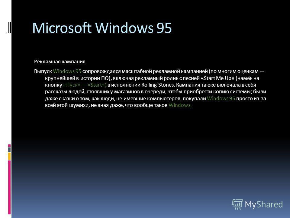 Microsoft Windows 95 Рекламная кампания Выпуск Windows 95 сопровождался масштабной рекламной кампанией (по многим оценкам крупнейшей в истории ПО), включая рекламный ролик с песней «Start Me Up» (намёк на кнопку «Пуск» «Start») в исполнении Rolling S