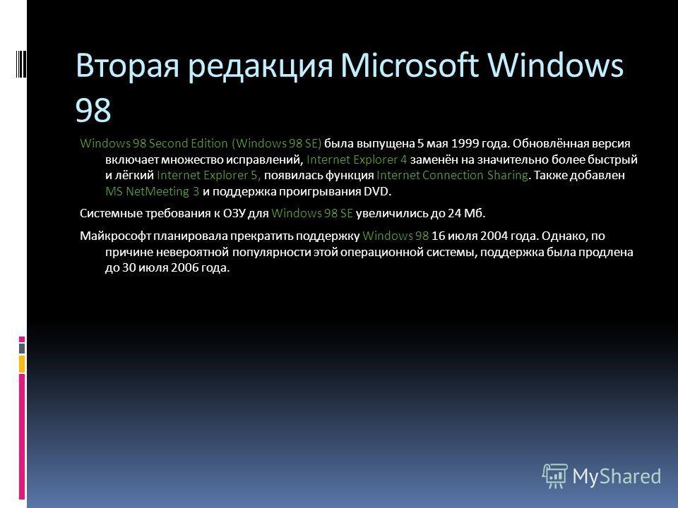 Вторая редакция Microsoft Windows 98 Windows 98 Second Edition (Windows 98 SE) была выпущена 5 мая 1999 года. Обновлённая версия включает множество исправлений, Internet Explorer 4 заменён на значительно более быстрый и лёгкий Internet Explorer 5, по
