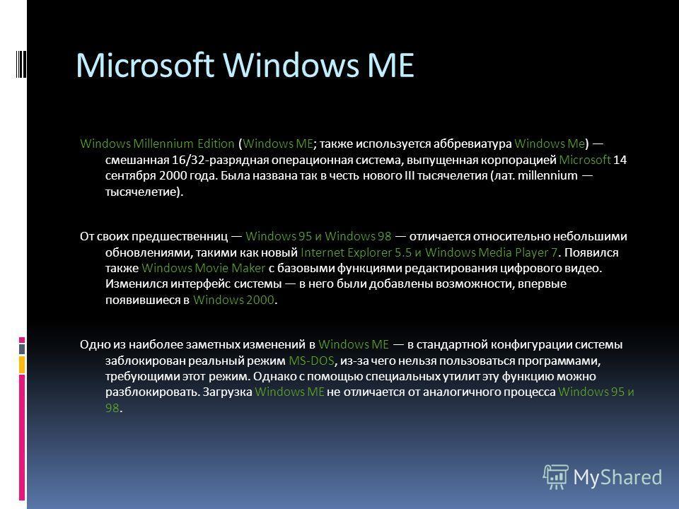 Microsoft Windows ME Windows Millennium Edition (Windows ME; также используется аббревиатура Windows Me) смешанная 16/32-разрядная операционная система, выпущенная корпорацией Microsoft 14 сентября 2000 года. Была названа так в честь нового III тысяч